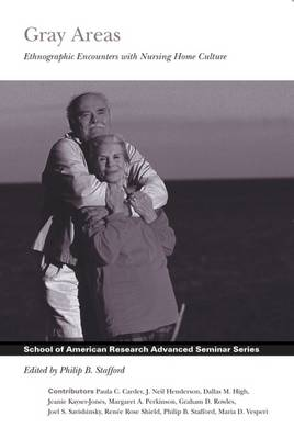 Gray Areas: Ethnographic Encounters With Nursing Home Culture - School for Advanced Research Advanced Seminar Series (Hardback)