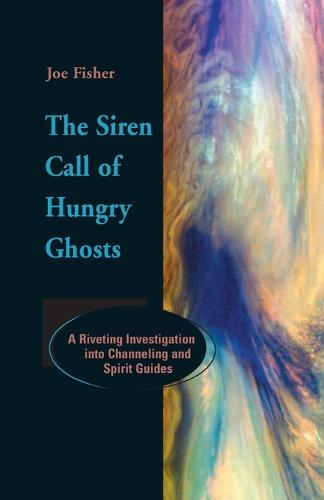 The Siren Call of Hungry Ghosts: A Riveting Investigation Into Channeling and Spirit Guides (Paperback)