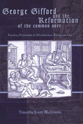 George Gifford and the Reformation of the Common Sort: Puritan Priorities in Elizabethan Religious Life - Sixteenth Century Essays & Studies 70 (Paperback)