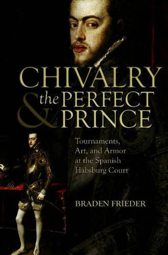 Chivalry and the Perfect Prince: Tournaments, Art, and Armor at the Spanish Habsburg Court - Sixteenth Century Essays & Studies 81 (Hardback)