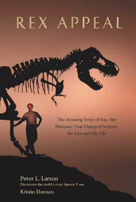 Rex Appeal: The Amazing Story of Sue, the Dinosaur That Changed Science, the Law and My Life (Hardback)