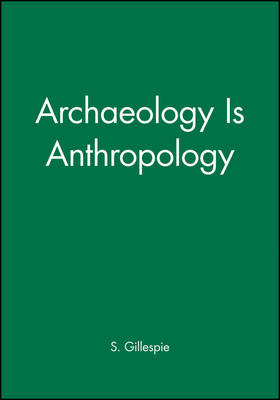 Archaeology is Anthropology - Archaeological Papers of the American Anthropological Association (Paperback)