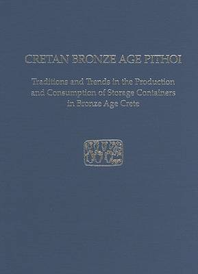 Cretan Bronze Age Pithoi: Traditions and Trends in the Production and Consumption of Storage Containers in Bronze Age Crete - Prehistory Monographs 18 (Hardback)