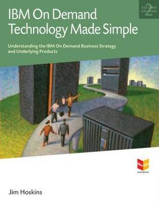 IBM on Demand Technology Made Simple: Understanding the IBM on Demand Business Strategy and Underlying Products (Paperback)