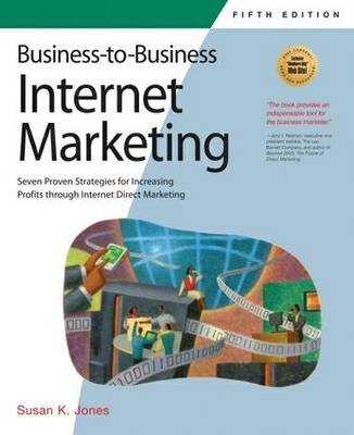 Business-to-Business Internet Marketing: Seven Proven Strategies for Increasing Profits Through Internet Direct Marketing (Paperback)
