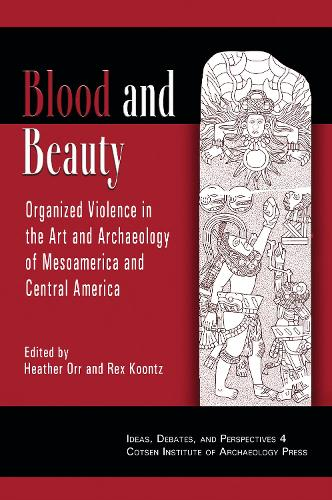 Blood and Beauty: Organized Violence in the Art and Archaeology of Mesoamerica and Central America - Ideas, Debates, and Perspectives 4 (Hardback)
