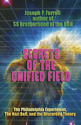 Secrets of the Unified Field: The Philadelphia Experiment, the Nazi Bell, and the Discarded Theory (Paperback)