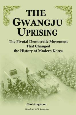 The Gwangju Uprising: The Pivotal Democratic Movement That Changed the History of Modern Korea (Paperback)
