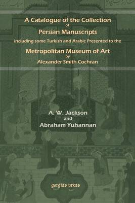 A Catalogue of the Collection of Persian Manuscripts Including Some Turkish and Arabic Presented to the Metropolitan Museum of Art by Alexander Smith (Paperback)