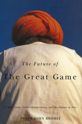 Future of the Great Game: Sir Olaf Caroe, India's Independence, and the Defense of Asia (Hardback)