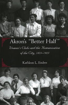 """Akron's """"Better Half"""": Women's Clubs and the Humanization of the City, 1825-1925 (Paperback)"""
