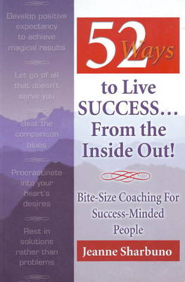 52 Ways to Live Success...From the Inside Out: Bite-Size Coaching for Success-Minded People (Paperback)