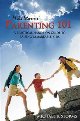 Mike Storms' Parenting 101: A Practical Hands-On Guide to Raising Remarkable Kids (Paperback)