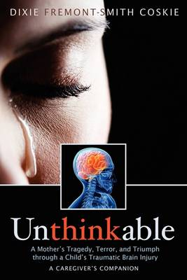 Unthinkable: A Mother's Tragedy, Terror and Triumph Through a Child's Traumatic Brain Injury (Paperback)