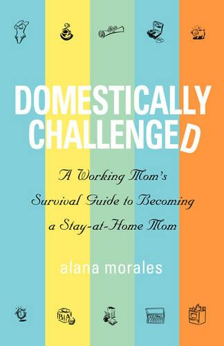 Domestically Challenged: A Working Mom's Survival Guide to Becoming a Stay-At-Home Mom (Paperback)