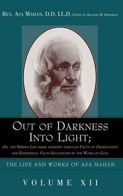 Out of Darkness Into Light; Or, the Hidden Life Made Manifest Through Facts of Observation and Experience: Facts Elucidated by the Word of God. (Hardback)
