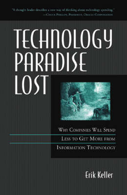 Technology Paradise Lost: Why Companies Will Spend Less to Get More from Information Technology (Hardback)