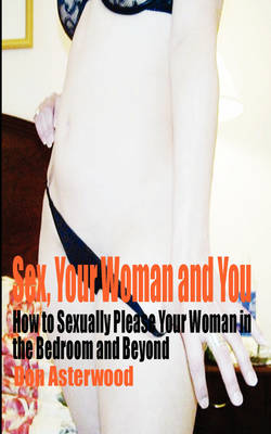 Sex, Your Woman and You: How to Sexually Please Your Woman in the Bedroom and Beyond (Paperback)