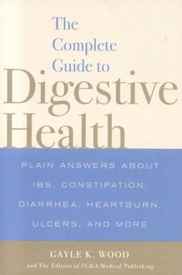 The Complete Guide to Digestive Health: Plain Answers About IBS, Constipation, Diarrhea, Heartburn, Ulcers and More (Paperback)