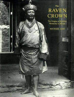 Raven Crown, The: The Origins Of Buddhist Monarchy In Bhutan (Hardback)