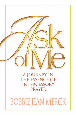Ask of Me: A Journey in the Essence of Intercessory Prayer (Hardback)