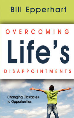 Overcoming Life's Disappointments: Changing Obstacles to Opportunities (Paperback)