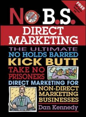 No B.S. Direct Marketing: The Ultimate, No Holds Barred, Kick Butt, Take No Prisoners Direct Marketing for Non-Direct Marketing Businesses - No B. S. (Paperback)