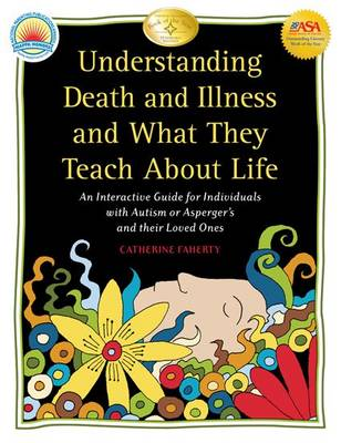 Understanding Death and Illness and What They Teach About Life: An Interactive Guide for Individuals with Autism or Asperger's and Their Loved Ones (Paperback)