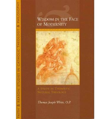 Wisdom in the Face of Modernity: A Study in Thomistic Natural Theology - Faith and Reason: Studies in Catholic Theology and Philosoph (Paperback)