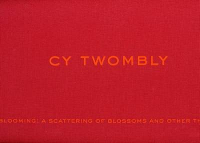 Cy Twombly: Blooming - a Scattering of Blossoms and Other Things (Hardback)