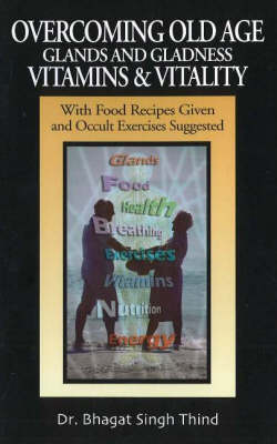 Overcoming Old Age -- Glands & Gladness -- Vitamins & Vitality: With Food Recipes Given & Occult Exercises Suggested (Paperback)