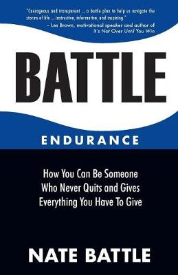Battle Endurance: How You Can Be Someone Who Never Quits and Gives Everything You Have To Give (Paperback)
