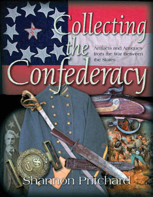 Collecting the Confederacy: Artifacts and Antiques from the War Between the States (Hardback)