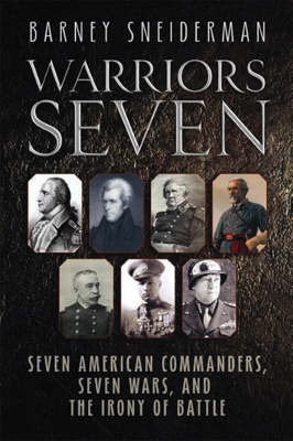 Warriors Seven: Seven American Commanders, Seven Wars, and the Irony of Battle (Hardback)