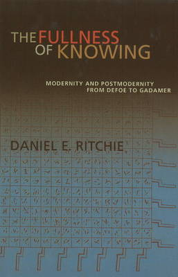 The Fullness of Knowing: Modernity and Postmodernity from Defoe to Gadamer (Hardback)