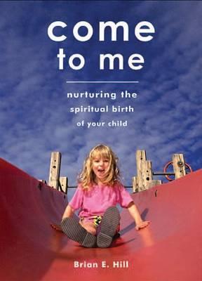 Come to Me: Nurturing the Spiritual Birth of Your Child (Hardback)