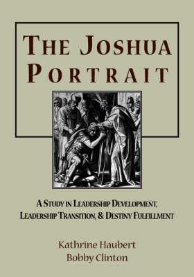 The Joshua Portrait: A Study in Leadership Development, Leadership Transition, and Destiny Fulfillment (Paperback)