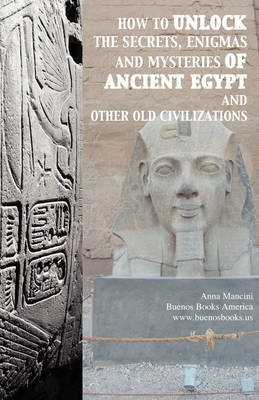 How to Unlock the Secrets, Enigmas, and Mysteries of Ancient Egypt and Other Old Civilizations (Paperback)