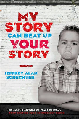 My Story Can Beat Up Your Story: Ten Ways to Toughen Up Your Screenplay from Opening Hook to Knoc... (Paperback)