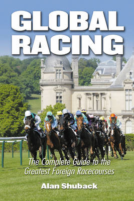 Global Racing: The Complete Guide to the Greatest Foreign Racecourses (Hardback)