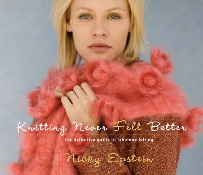Knitting Never Felt Better: The Definitive Guide to Fabulous Felting (Hardback)