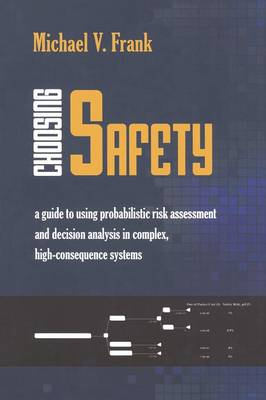 Choosing Safety: A Guide to Using Probabilistic Risk Assessment and Decision Analysis in Complex, High-Consequence Systems (Paperback)
