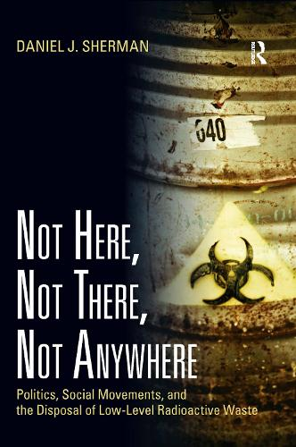 Not Here, Not There, Not Anywhere: Politics, Social Movements, and the Disposal of Low-Level Radioactive Waste (Hardback)