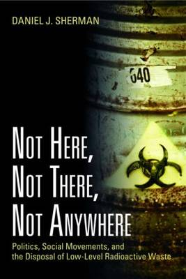 Not Here, Not There, Not Anywhere: Politics, Social Movements, and the Disposal of Low-level Radioactive Waste (Paperback)