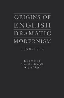Origins of English Dramatic Modernism: 1870-1914 (Hardback)
