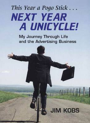 This Year a Pogo Stick ... Next Year a Unicycle: My Journey Through Life & the Advertising Business (Hardback)