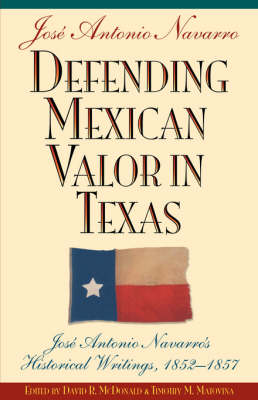 Defending Mexican Valor in Texas: Jose Antonio Navarro's Historical Writings, 1852-1857 (Paperback)