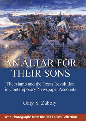 An Altar for Their Sons: The Alamo and the Texas Revolution in Contemporary Newspaper Accounts (Hardback)