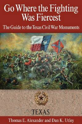 Go Where the Fighting Was Fiercest: The Guide to the Texas Civil War Monuments (Paperback)