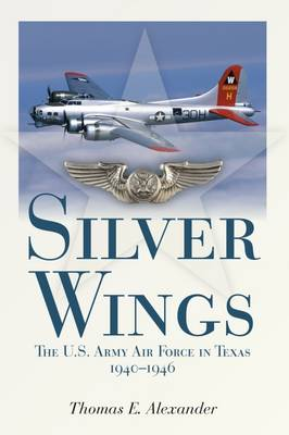 Silver Wings: The U.S. Army Airforce in Texas, 1940-1946 (Paperback)